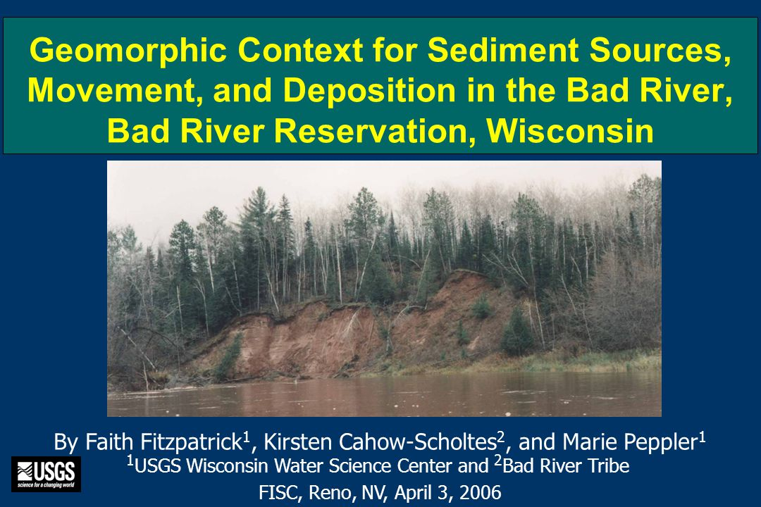 Geomorphic Context for Sediment Sources, Movement, and Deposition in the Bad River, Bad River Reservation, Wisconsin By Faith Fitzpatrick 1, Kirsten Cahow-Scholtes 2, and Marie Peppler 1 1 USGS Wisconsin Water Science Center and 2 Bad River Tribe FISC, Reno, NV, April 3, 2006
