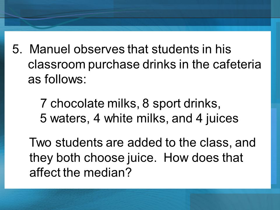 5. Manuel observes that students in his classroom purchase drinks in the cafeteria as follows: 7 chocolate milks, 8 sport drinks, 5 waters, 4 white mi