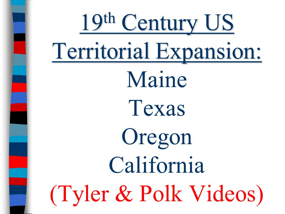 19 th Century US Territorial Expansion: 19 th Century US Territorial Expansion: Maine Texas Oregon California (Tyler & Polk Videos)