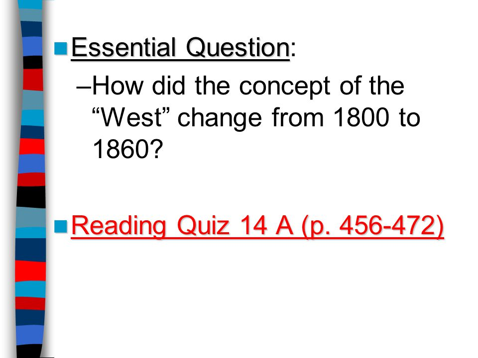 "Essential Question Essential Question: –How did the concept of the ""West"" change from 1800 to 1860? Reading Quiz 14 A (p. 456-472) Reading Quiz 14 A ("