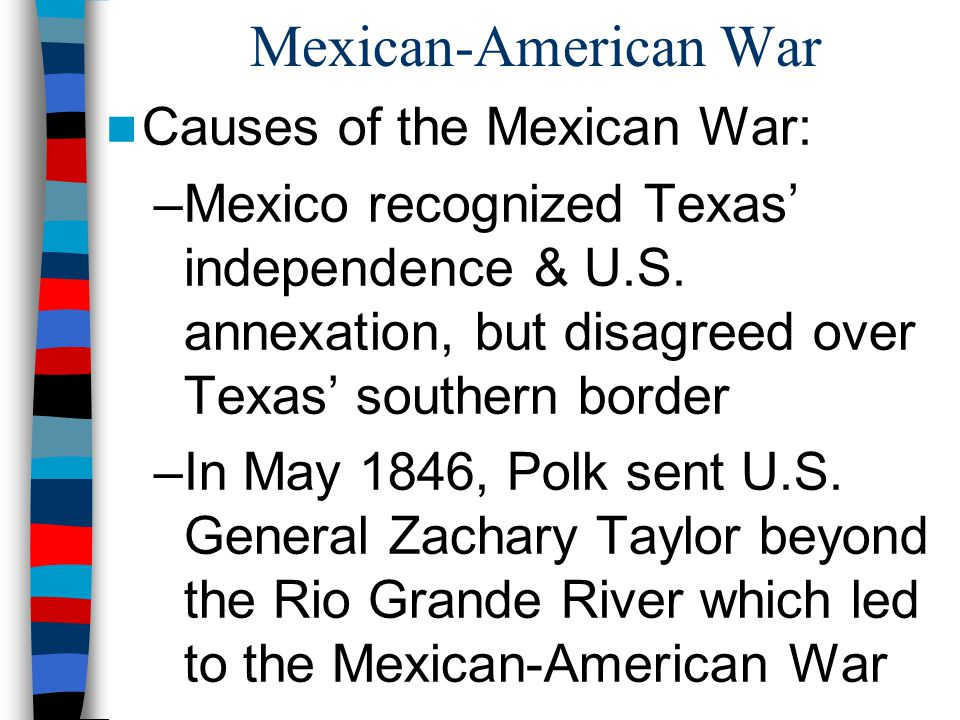 Mexican-American War Causes of the Mexican War: –Mexico recognized Texas' independence & U.S. annexation, but disagreed over Texas' southern border –I