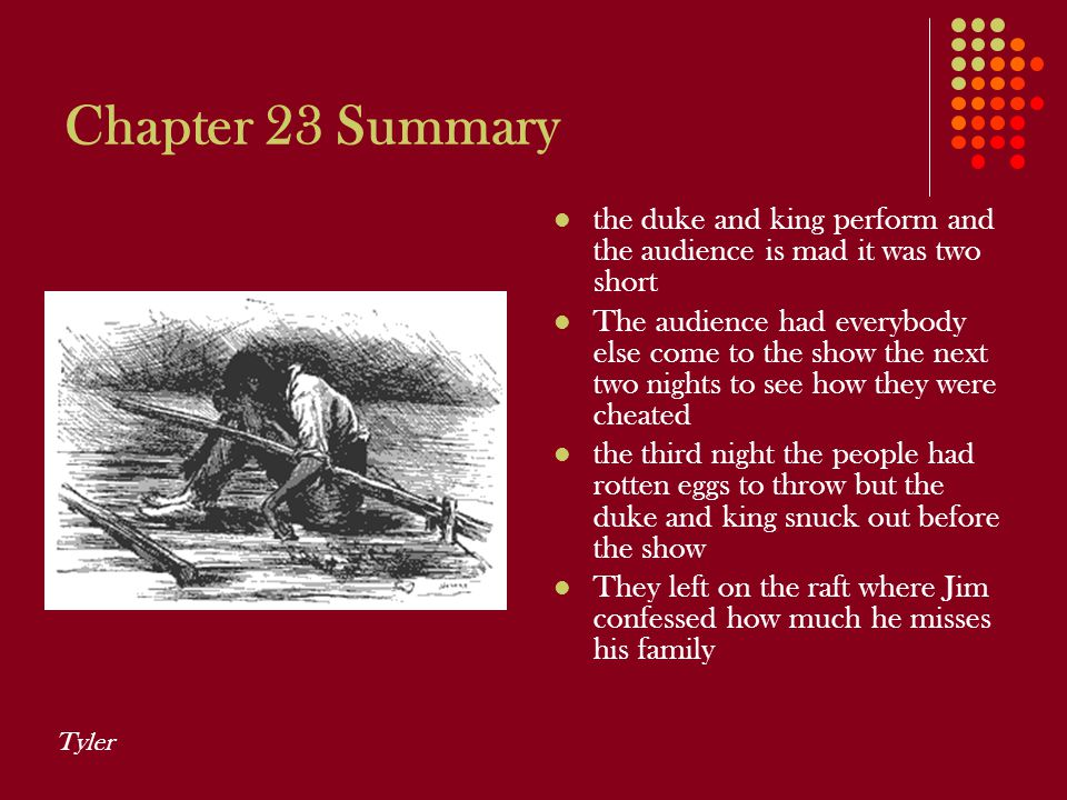 Chapter 23 Summary the duke and king perform and the audience is mad it was two short The audience had everybody else come to the show the next two ni