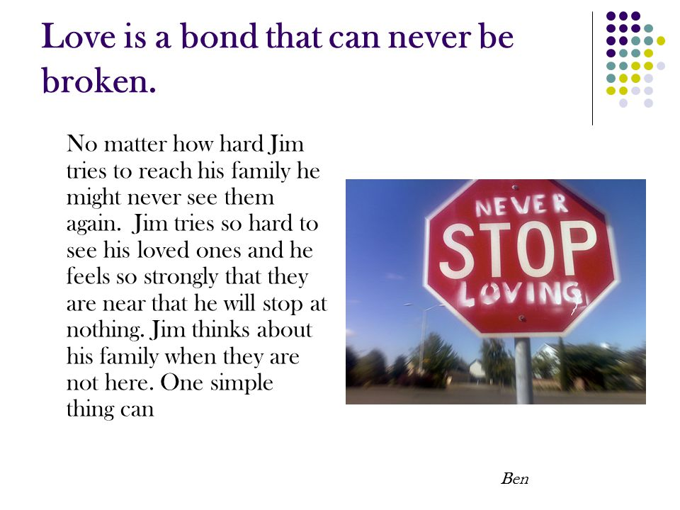 Love is a bond that can never be broken. No matter how hard Jim tries to reach his family he might never see them again. Jim tries so hard to see his