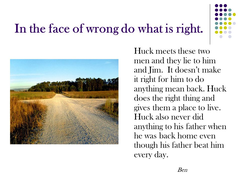 In the face of wrong do what is right. Huck meets these two men and they lie to him and Jim. It doesn't make it right for him to do anything mean back