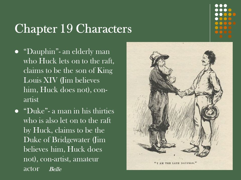 """Chapter 19 Characters """"Dauphin""""- an elderly man who Huck lets on to the raft, claims to be the son of King Louis XIV (Jim believes him, Huck does not)"""