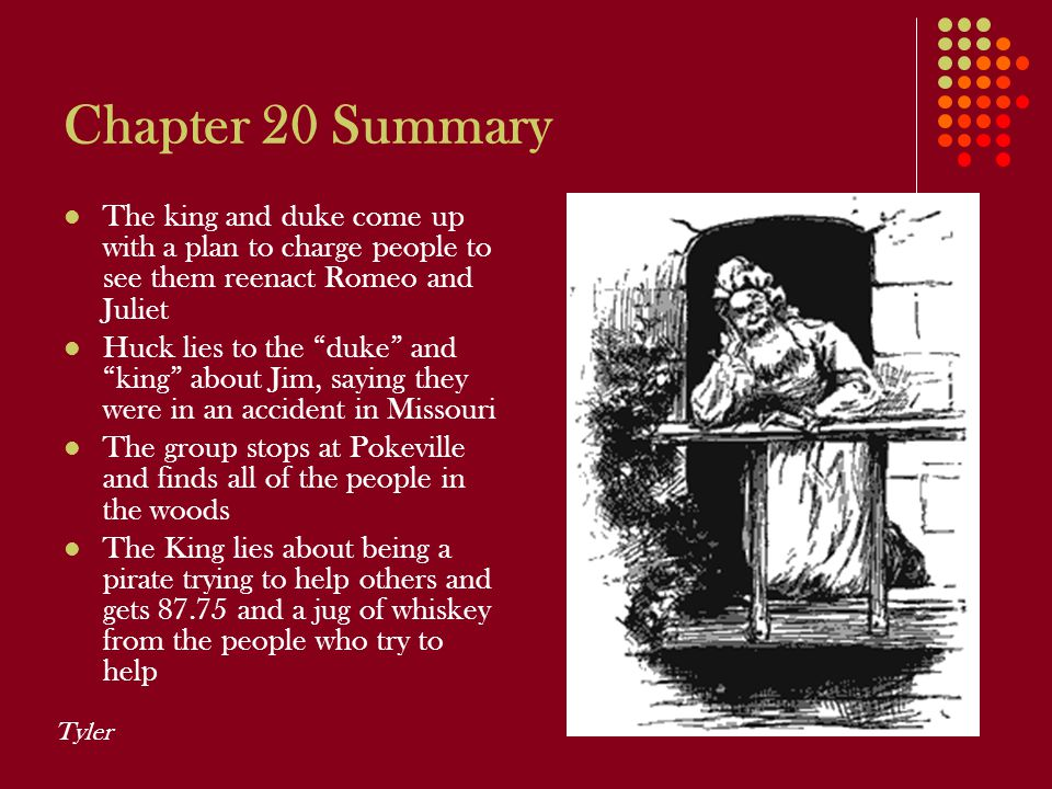 """Chapter 20 Summary The king and duke come up with a plan to charge people to see them reenact Romeo and Juliet Huck lies to the """"duke"""" and """"king"""" abou"""