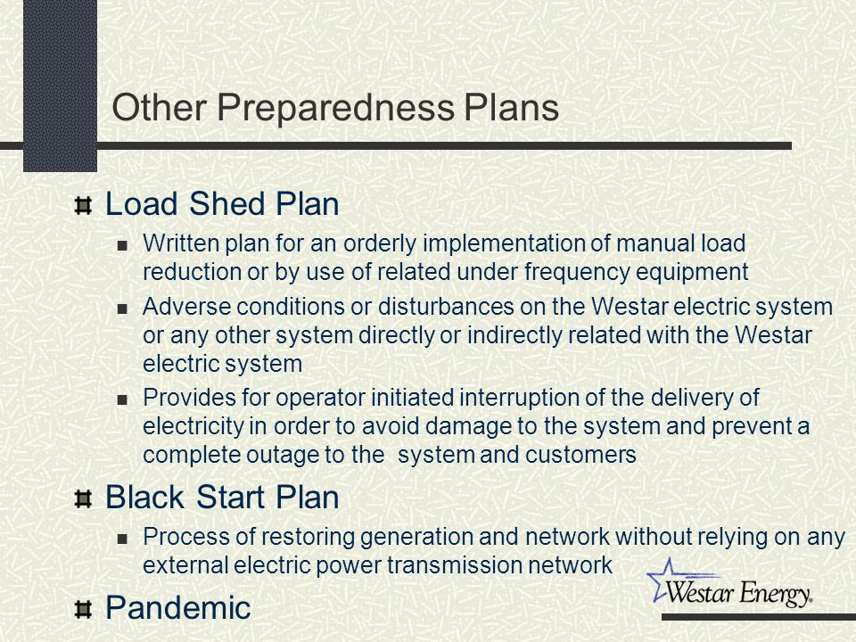 Other Preparedness Plans Load Shed Plan Written plan for an orderly implementation of manual load reduction or by use of related under frequency equipment Adverse conditions or disturbances on the Westar electric system or any other system directly or indirectly related with the Westar electric system Provides for operator initiated interruption of the delivery of electricity in order to avoid damage to the system and prevent a complete outage to the system and customers Black Start Plan Process of restoring generation and network without relying on any external electric power transmission network Pandemic
