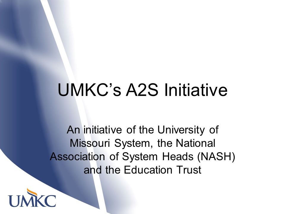 UMKC's A2S Initiative An initiative of the University of Missouri System, the National Association of System Heads (NASH) and the Education Trust