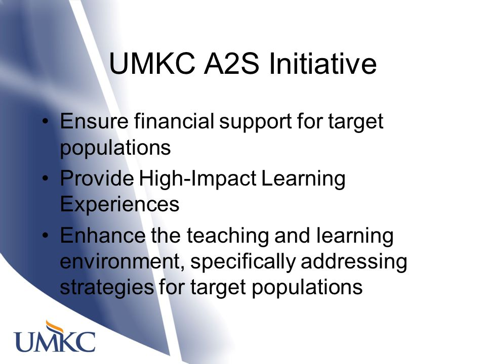 UMKC A2S Initiative Ensure financial support for target populations Provide High-Impact Learning Experiences Enhance the teaching and learning environment, specifically addressing strategies for target populations