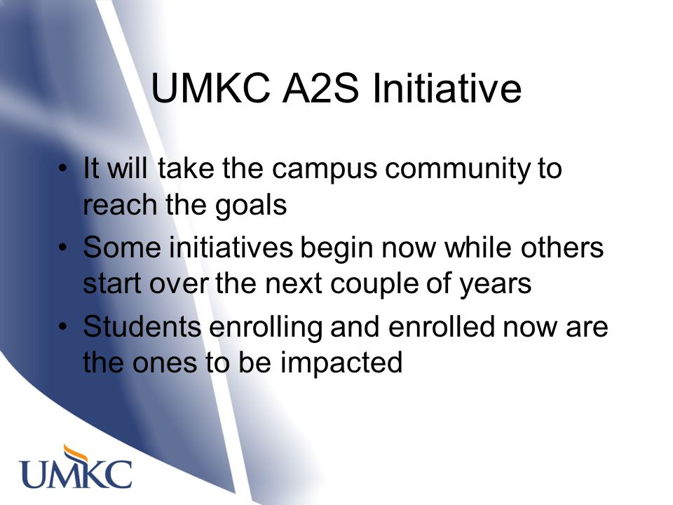 UMKC A2S Initiative It will take the campus community to reach the goals Some initiatives begin now while others start over the next couple of years Students enrolling and enrolled now are the ones to be impacted