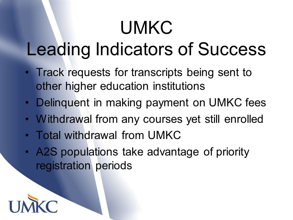 UMKC Leading Indicators of Success Track requests for transcripts being sent to other higher education institutions Delinquent in making payment on UMKC fees Withdrawal from any courses yet still enrolled Total withdrawal from UMKC A2S populations take advantage of priority registration periods