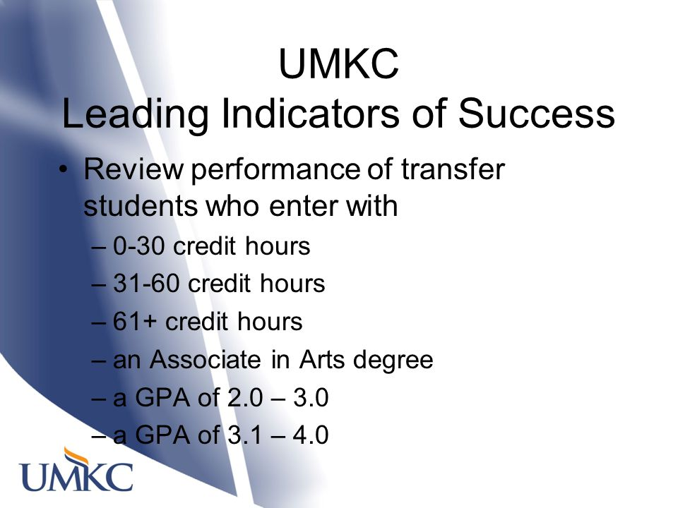 UMKC Leading Indicators of Success Review performance of transfer students who enter with –0-30 credit hours –31-60 credit hours –61+ credit hours –an Associate in Arts degree –a GPA of 2.0 – 3.0 –a GPA of 3.1 – 4.0