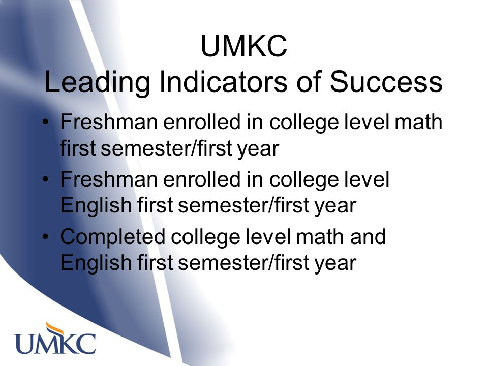 UMKC Leading Indicators of Success Freshman enrolled in college level math first semester/first year Freshman enrolled in college level English first semester/first year Completed college level math and English first semester/first year