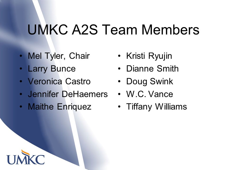 UMKC A2S Team Members Mel Tyler, Chair Larry Bunce Veronica Castro Jennifer DeHaemers Maithe Enriquez Kristi Ryujin Dianne Smith Doug Swink W.C.