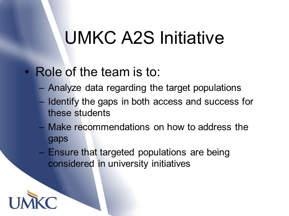 UMKC A2S Initiative Role of the team is to: –Analyze data regarding the target populations –Identify the gaps in both access and success for these students –Make recommendations on how to address the gaps –Ensure that targeted populations are being considered in university initiatives