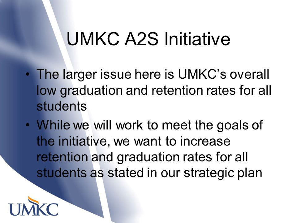 UMKC A2S Initiative The larger issue here is UMKC's overall low graduation and retention rates for all students While we will work to meet the goals of the initiative, we want to increase retention and graduation rates for all students as stated in our strategic plan