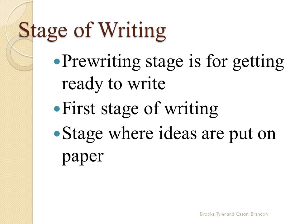Stage of Writing Prewriting stage is for getting ready to write First stage of writing Stage where ideas are put on paper Brooks, Tyler and Cason, Brandon