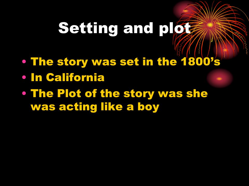 Setting and plot The story was set in the 1800's In California The Plot of the story was she was acting like a boy