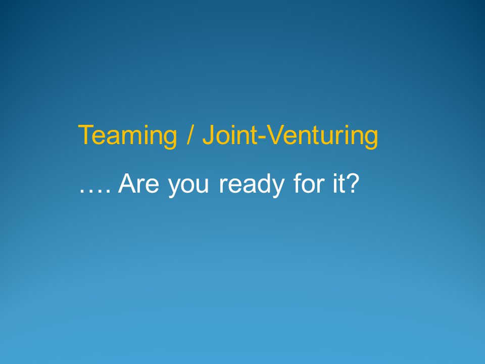 Teaming / Joint-Venturing …. Are you ready for it