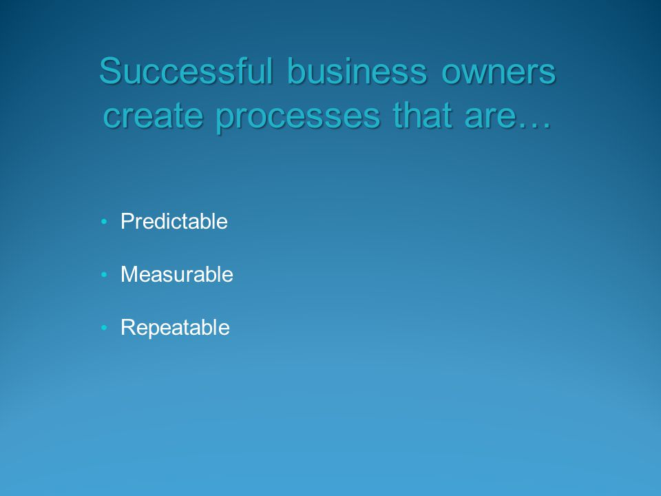 Predictable Measurable Repeatable Successful business owners create processes that are…
