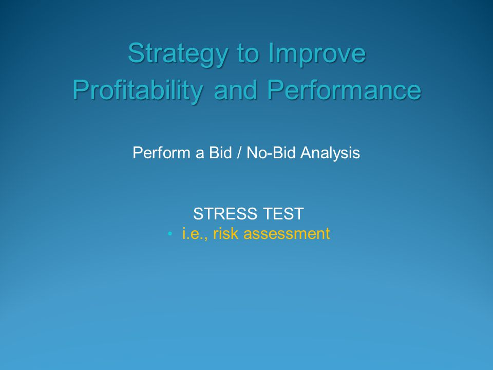 Perform a Bid / No-Bid Analysis Strategy to Improve Profitability and Performance STRESS TEST i.e., risk assessment