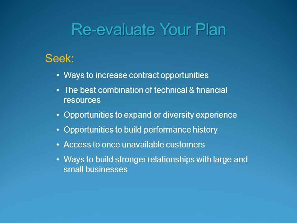 Seek: Ways to increase contract opportunities The best combination of technical & financial resources Opportunities to expand or diversity experience Opportunities to build performance history Access to once unavailable customers Ways to build stronger relationships with large and small businesses Re-evaluate Your Plan