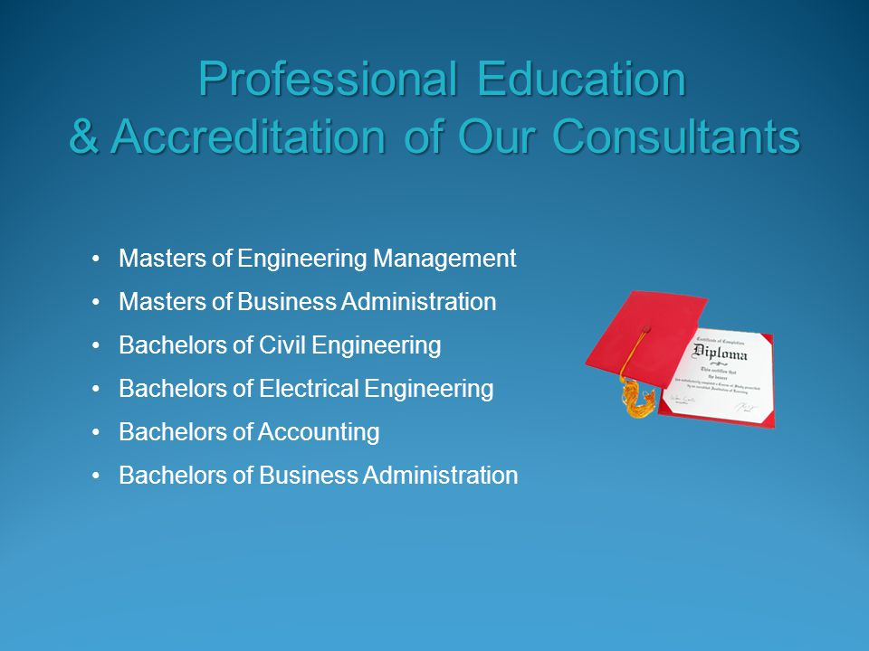 Masters of Engineering Management Masters of Business Administration Bachelors of Civil Engineering Bachelors of Electrical Engineering Bachelors of Accounting Bachelors of Business Administration Professional Education Professional Education & Accreditation of Our Consultants