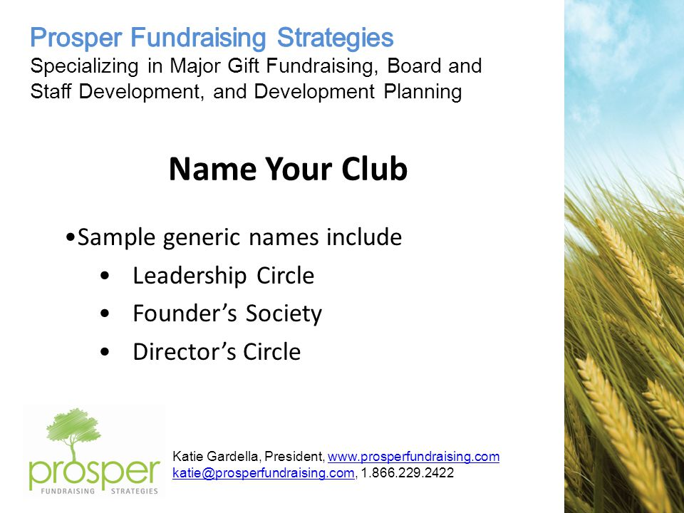 Katie Gardella, President, www.prosperfundraising.comwww.prosperfundraising.com katie@prosperfundraising.comkatie@prosperfundraising.com, 1.866.229.2422 Name Your Club Sample generic names include Leadership Circle Founder's Society Director's Circle