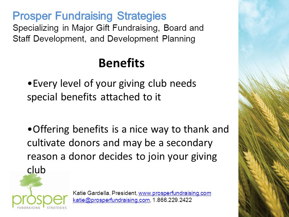 Katie Gardella, President, www.prosperfundraising.comwww.prosperfundraising.com katie@prosperfundraising.comkatie@prosperfundraising.com, 1.866.229.2422 Benefits Every level of your giving club needs special benefits attached to it Offering benefits is a nice way to thank and cultivate donors and may be a secondary reason a donor decides to join your giving club