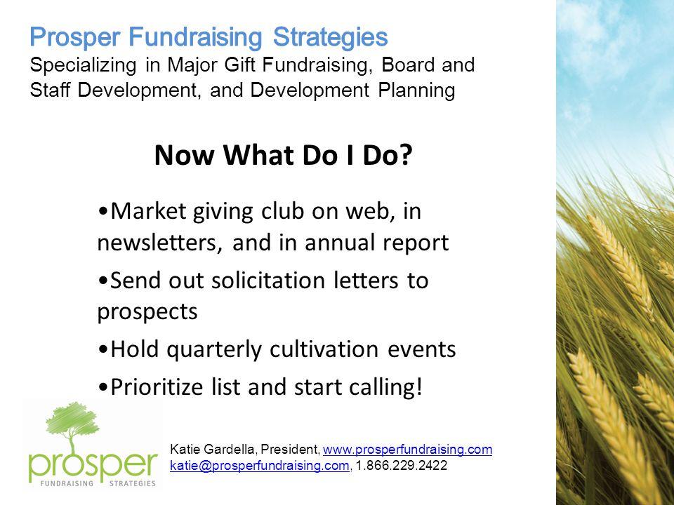 Katie Gardella, President, www.prosperfundraising.comwww.prosperfundraising.com katie@prosperfundraising.comkatie@prosperfundraising.com, 1.866.229.2422 Now What Do I Do.