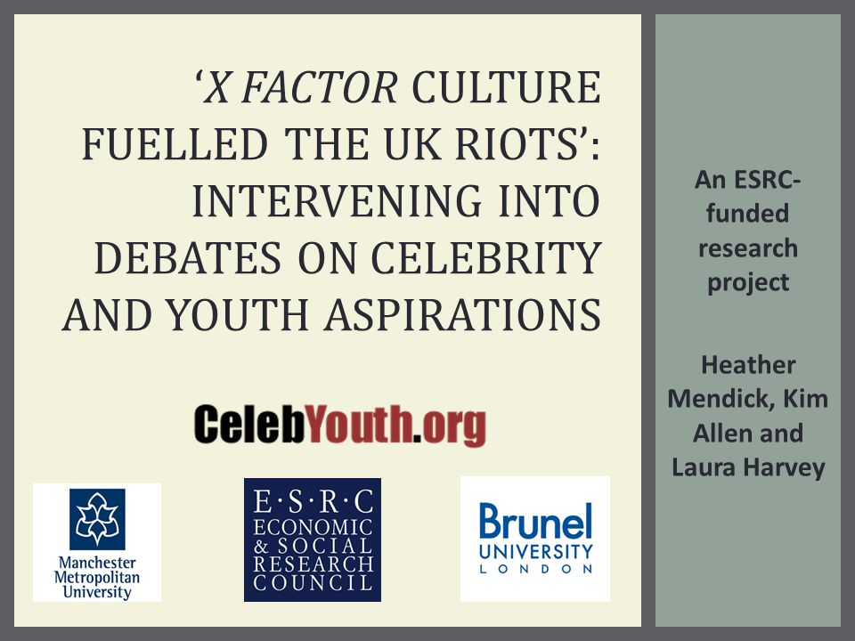 An ESRC- funded research project Heather Mendick, Kim Allen and Laura Harvey 'X FACTOR CULTURE FUELLED THE UK RIOTS': INTERVENING INTO DEBATES ON CELEBRITY AND YOUTH ASPIRATIONS