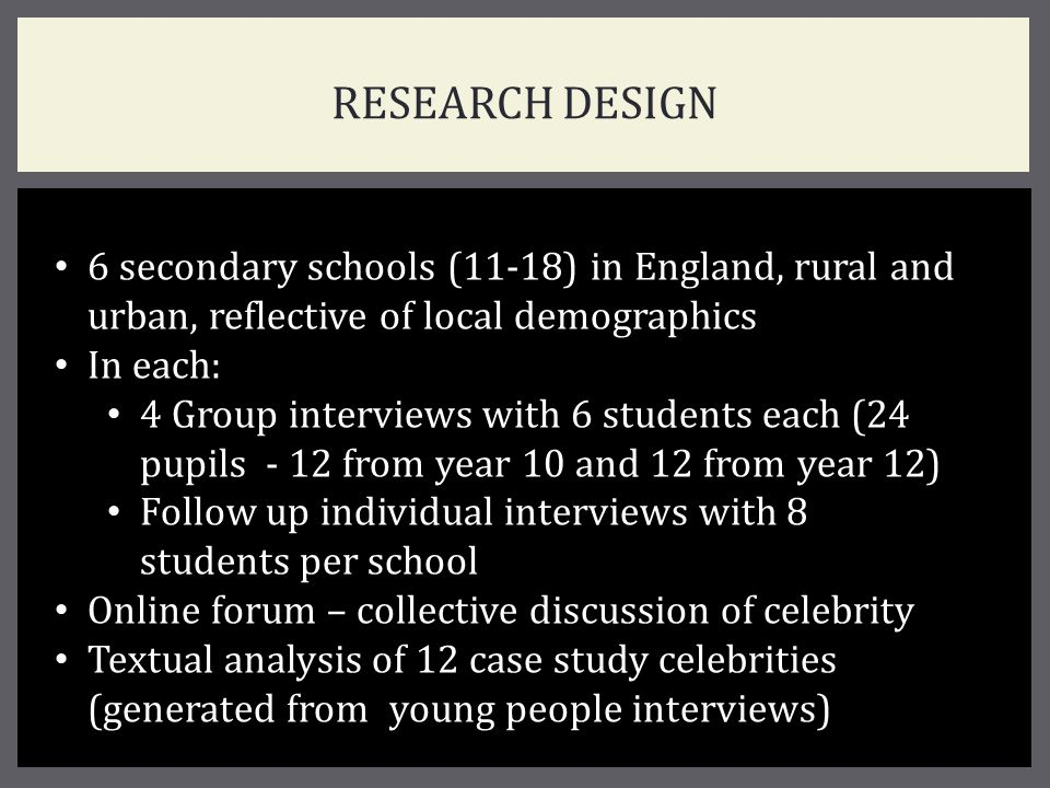 RESEARCH DESIGN 6 secondary schools (11-18) in England, rural and urban, reflective of local demographics In each: 4 Group interviews with 6 students each (24 pupils - 12 from year 10 and 12 from year 12) Follow up individual interviews with 8 students per school Online forum – collective discussion of celebrity Textual analysis of 12 case study celebrities (generated from young people interviews)