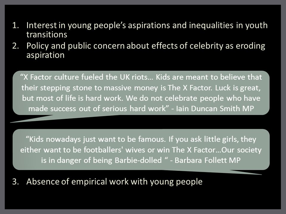 1. Interest in young people's aspirations and inequalities in youth transitions 2. Policy and public concern about effects of celebrity as eroding asp