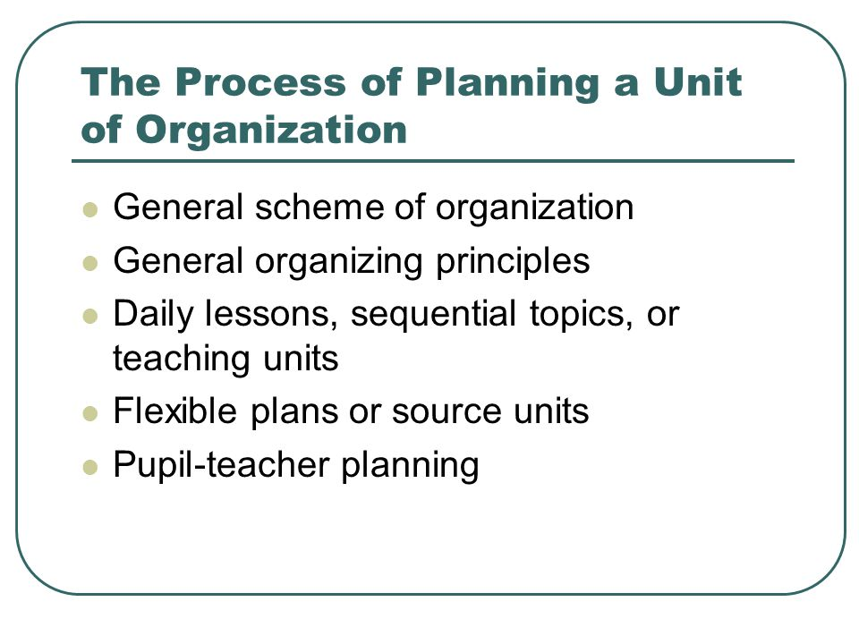 The Process of Planning a Unit of Organization General scheme of organization General organizing principles Daily lessons, sequential topics, or teach