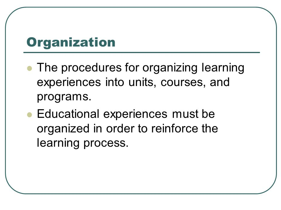 Organization The procedures for organizing learning experiences into units, courses, and programs. Educational experiences must be organized in order
