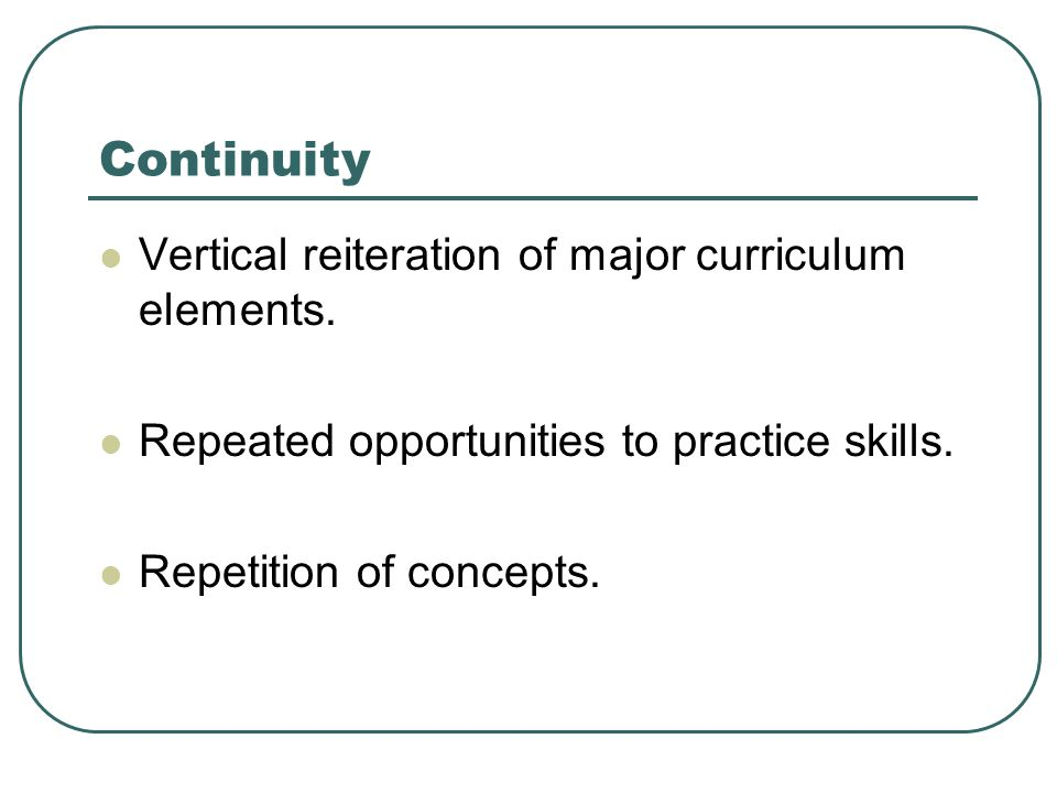Continuity Vertical reiteration of major curriculum elements. Repeated opportunities to practice skills. Repetition of concepts.