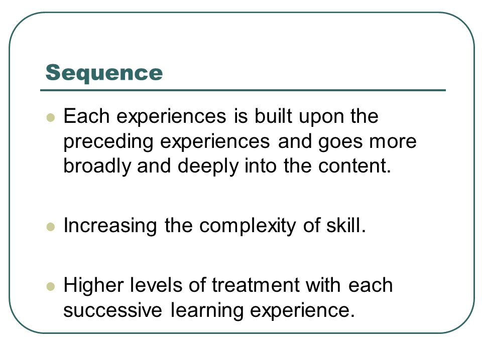 Sequence Each experiences is built upon the preceding experiences and goes more broadly and deeply into the content. Increasing the complexity of skil