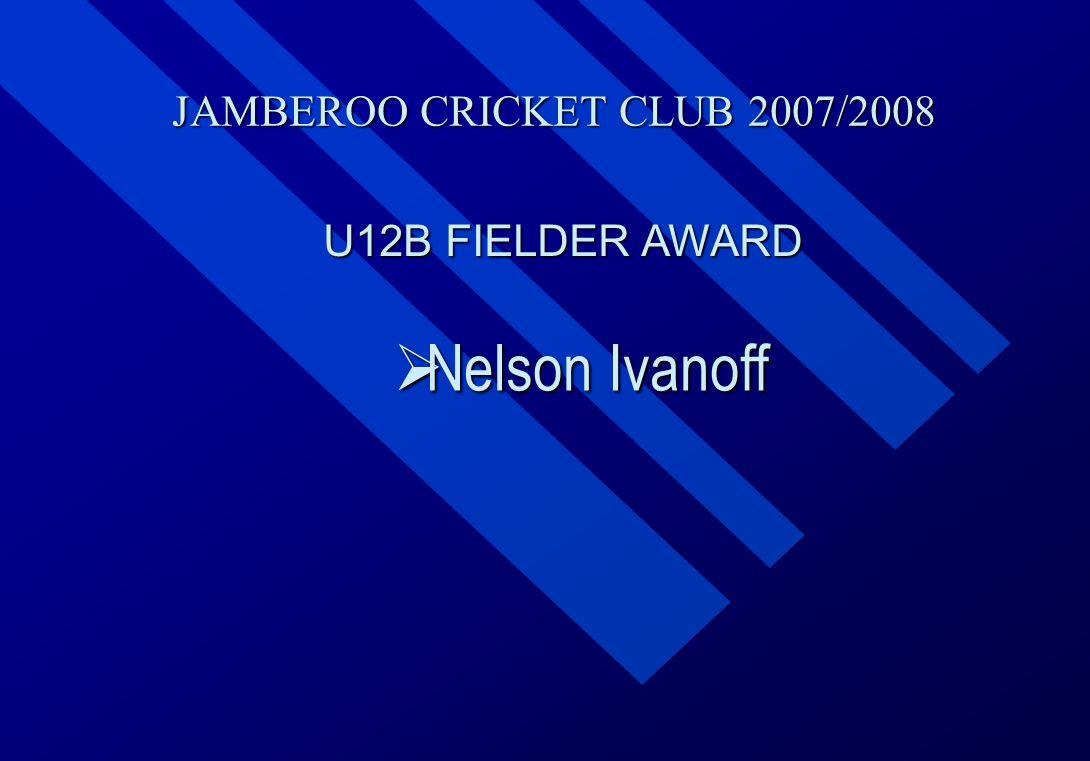 JAMBEROO CRICKET CLUB 2007/2008 U12B FIELDER AWARD  Nelson  Nelson Ivanoff