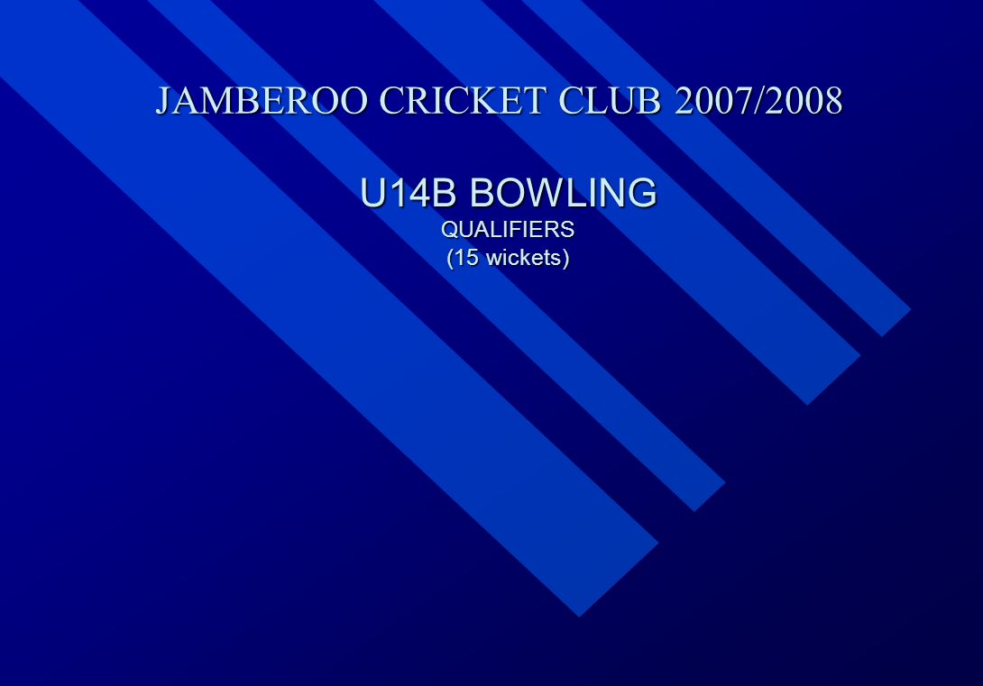 JAMBEROO CRICKET CLUB 2007/2008 U14B BOWLING QUALIFIERS (15 wickets)