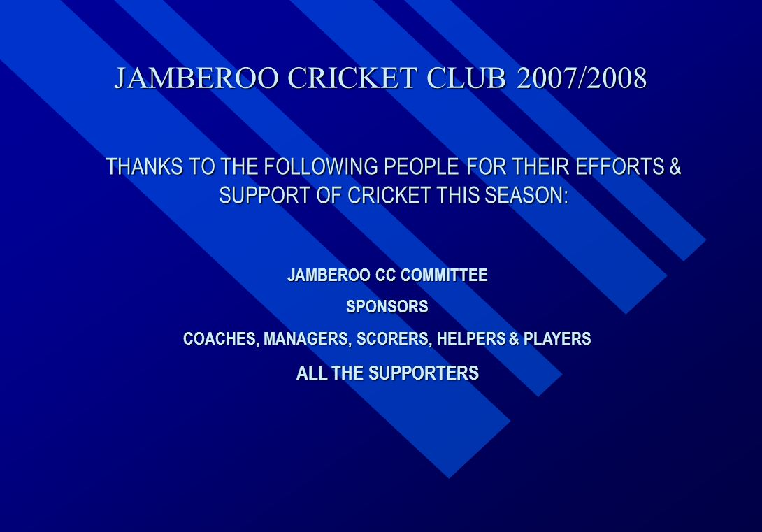 JAMBEROO CRICKET CLUB 2007/2008 THANKS TO THE FOLLOWING PEOPLE FOR THEIR EFFORTS & SUPPORT OF CRICKET THIS SEASON: JAMBEROO CC COMMITTEE SPONSORS COACHES, MANAGERS, SCORERS, HELPERS & PLAYERS ALL THE SUPPORTERS
