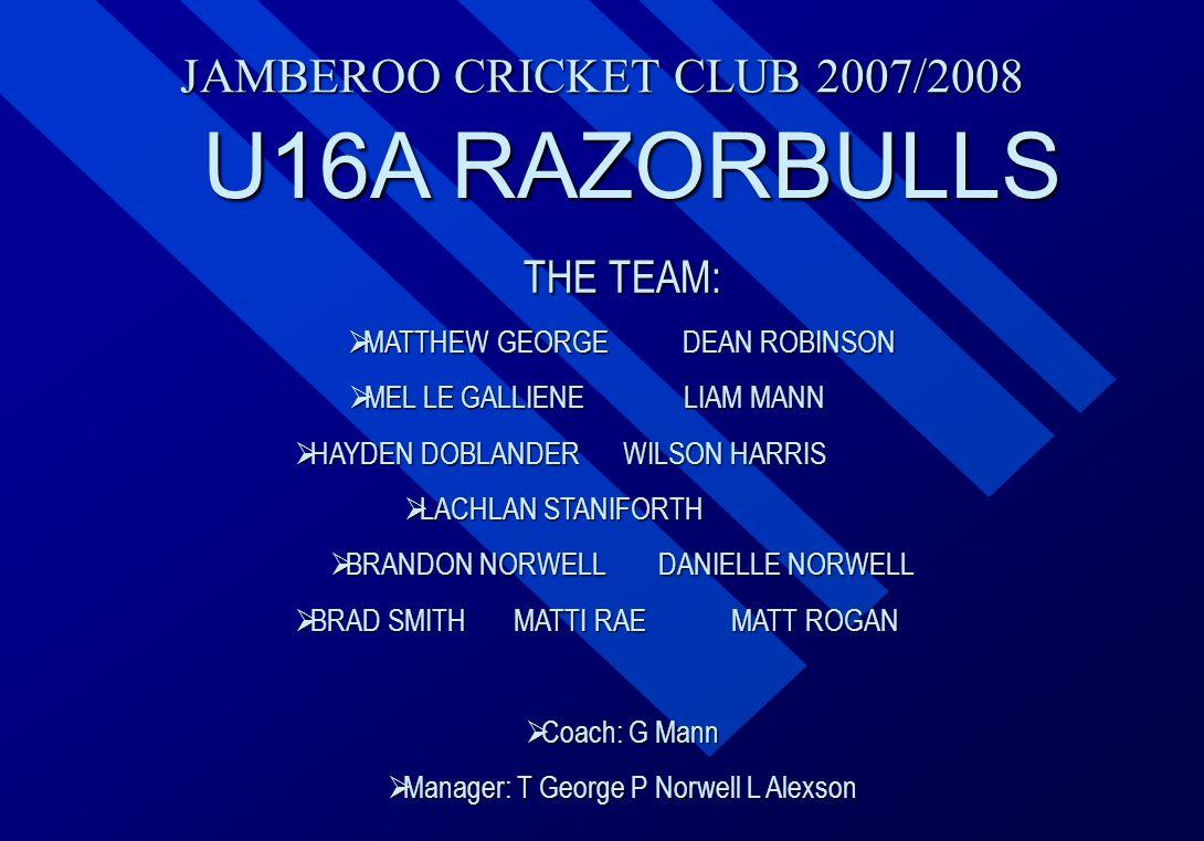 JAMBEROO CRICKET CLUB 2007/2008 U16A RAZORBULLS THE TEAM:  MATTHEW  MATTHEW GEORGE DEAN ROBINSON  MEL  MEL LE GALLIENE LIAM MANN  HAYDEN  HAYDEN
