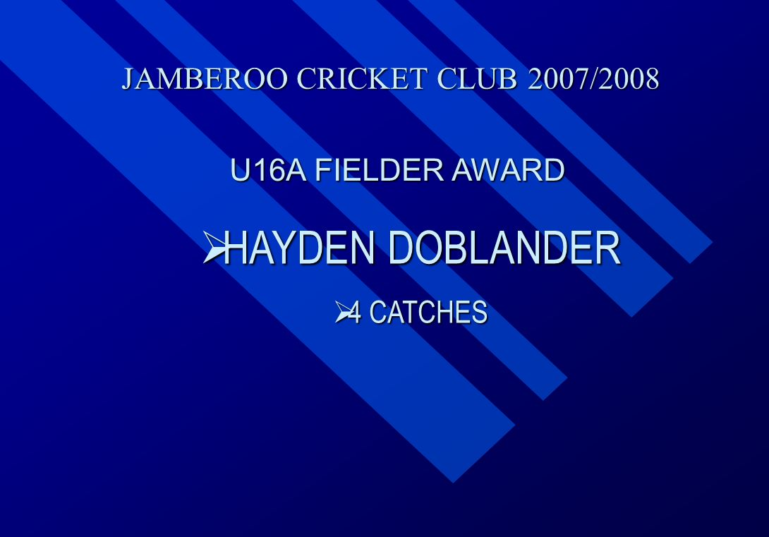 JAMBEROO CRICKET CLUB 2007/2008 U16A FIELDER AWARD  HAYDEN  HAYDEN DOBLANDER  4  4 CATCHES