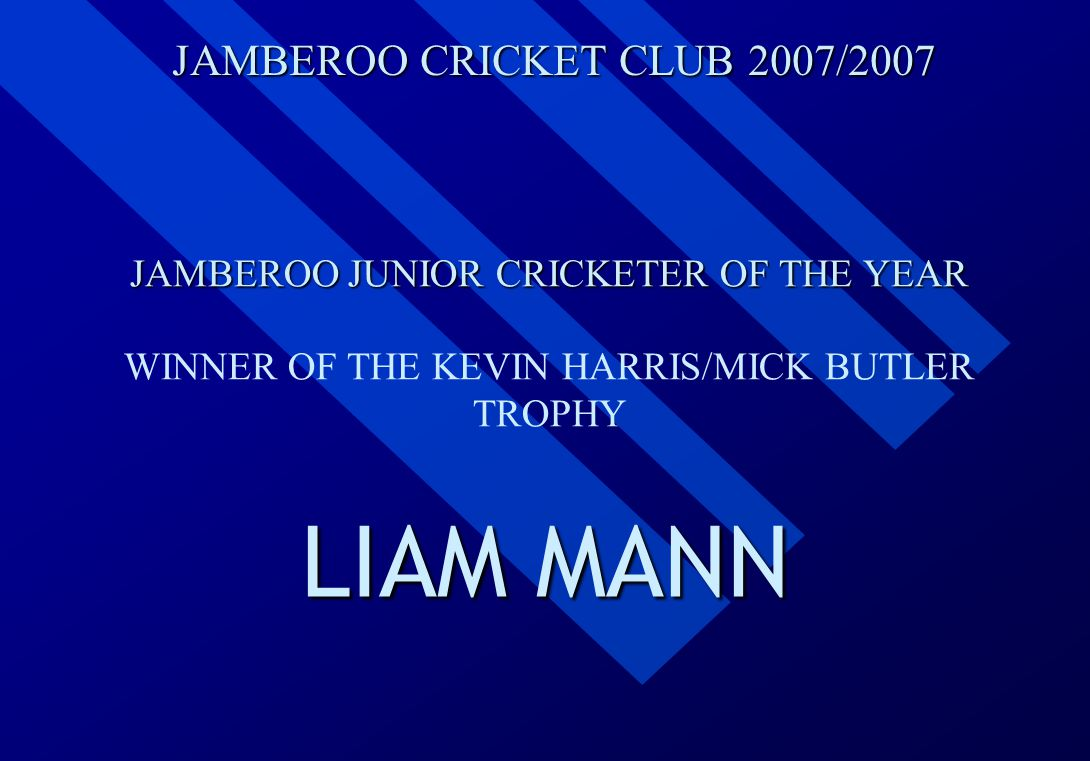 JAMBEROO CRICKET CLUB 2007/2007 JAMBEROO JUNIOR CRICKETER OF THE YEAR WINNER OF THE KEVIN HARRIS/MICK BUTLER TROPHY LIAM MANN