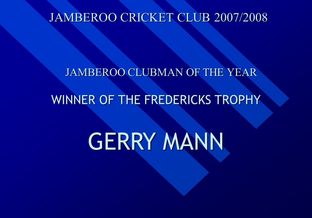 JAMBEROO CRICKET CLUB 2007/2008 JAMBEROO CLUBMAN OF THE YEAR WINNER OF THE FREDERICKS TROPHY GERRY MANN