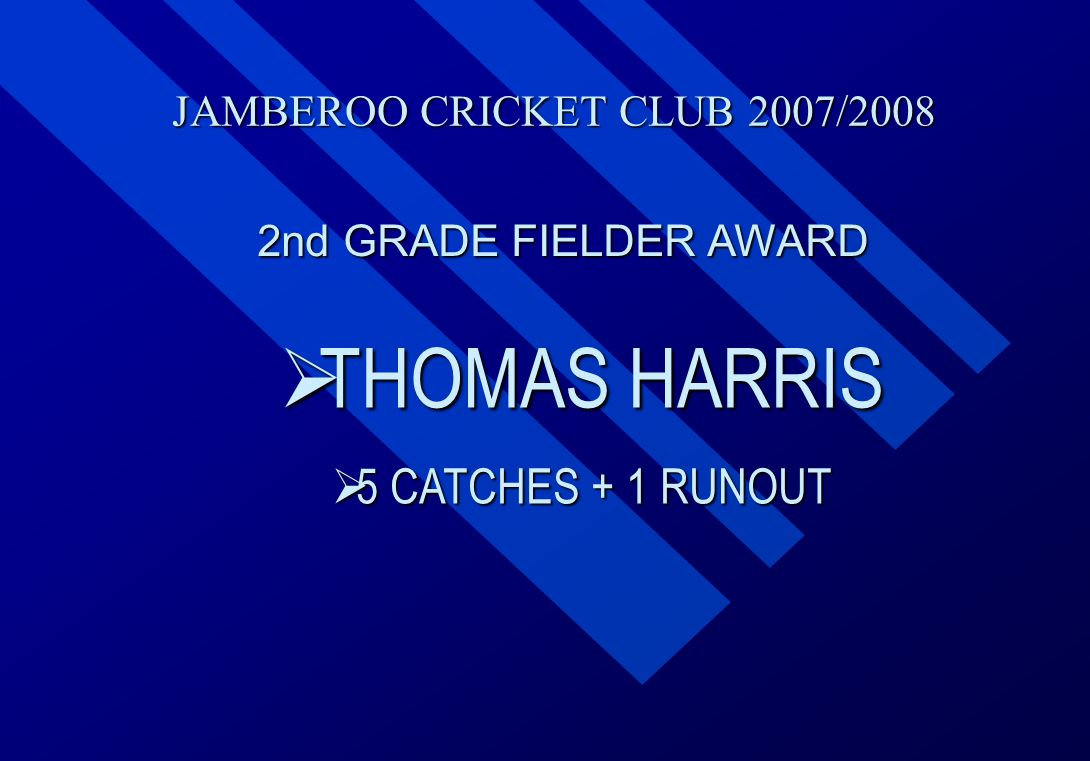 JAMBEROO CRICKET CLUB 2007/2008 2nd GRADE FIELDER AWARD  THOMAS  THOMAS HARRIS  5  5 CATCHES + 1 RUNOUT