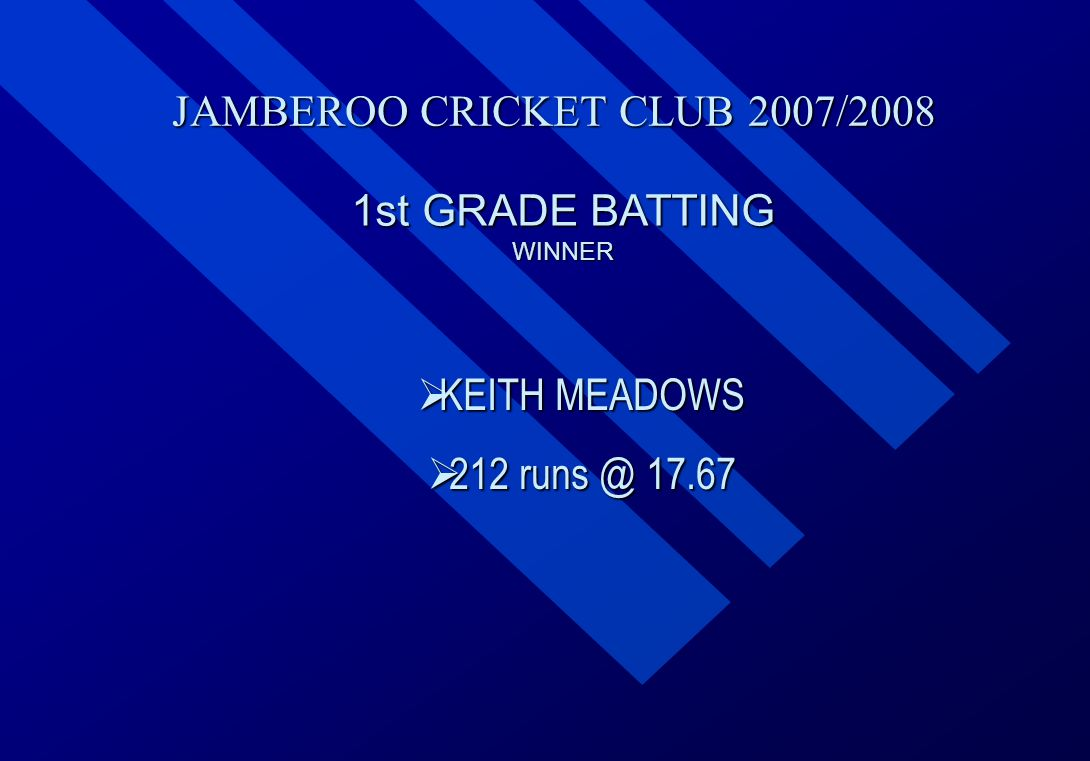 JAMBEROO CRICKET CLUB 2007/2008 1st GRADE BATTING WINNER  KEITH  KEITH MEADOWS  212  212 runs @ 17.67