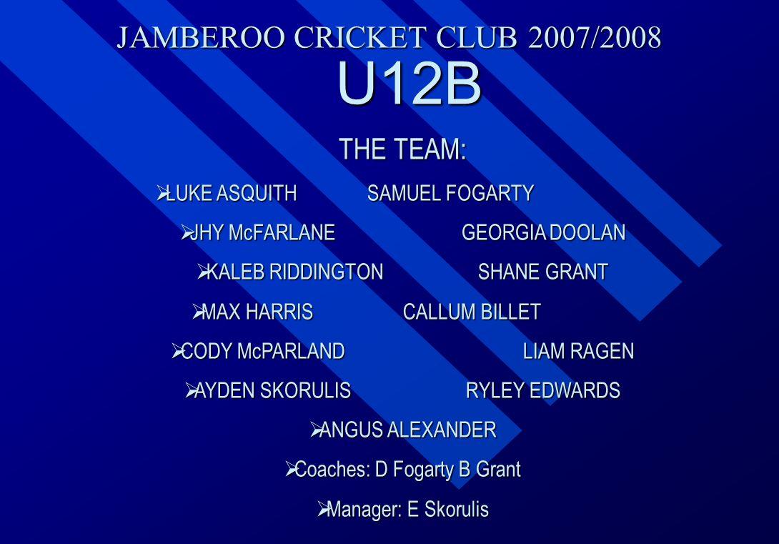 JAMBEROO CRICKET CLUB 2007/2008 U12B THE TEAM:  LUKE  LUKE ASQUITHSAMUEL FOGARTY  JHY  JHY McFARLANEGEORGIA DOOLAN  KALEB  KALEB RIDDINGTONSHANE