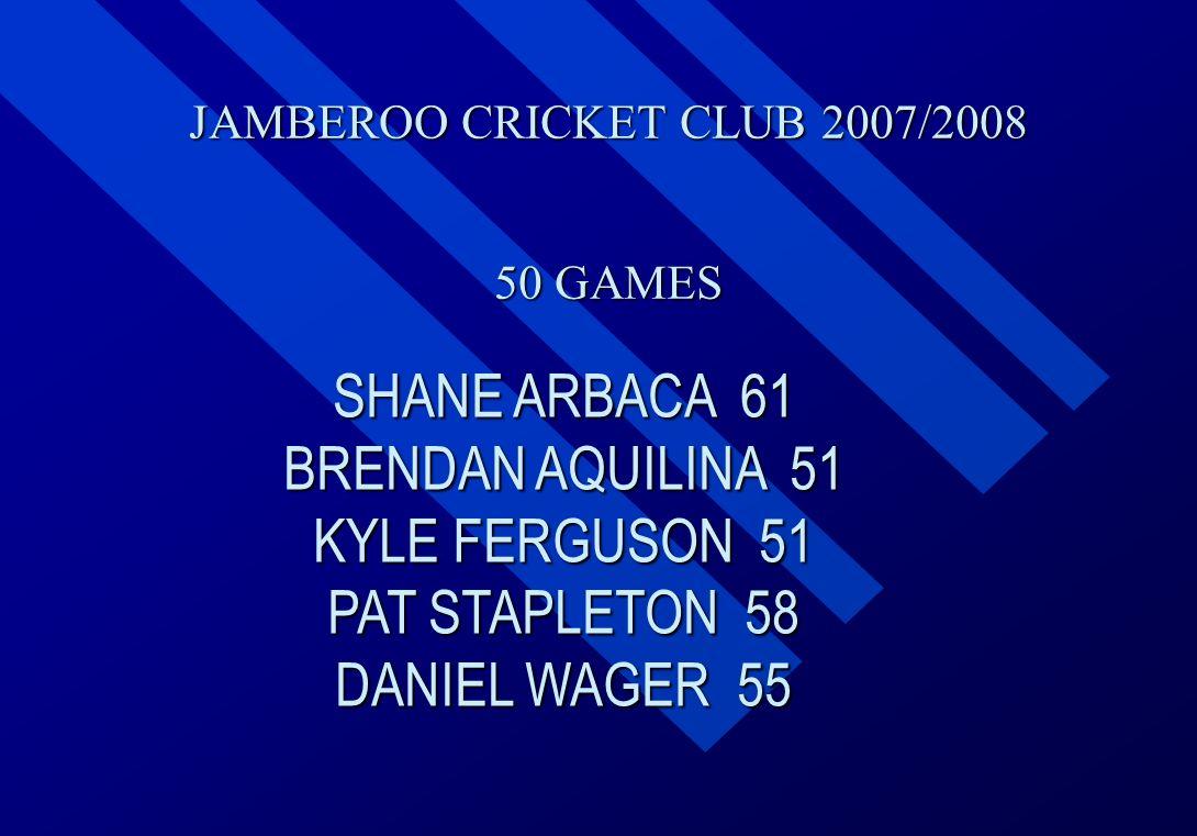 JAMBEROO CRICKET CLUB 2007/2008 50 GAMES SHANE ARBACA 61 BRENDAN AQUILINA 51 KYLE FERGUSON 51 PAT STAPLETON 58 DANIEL WAGER 55
