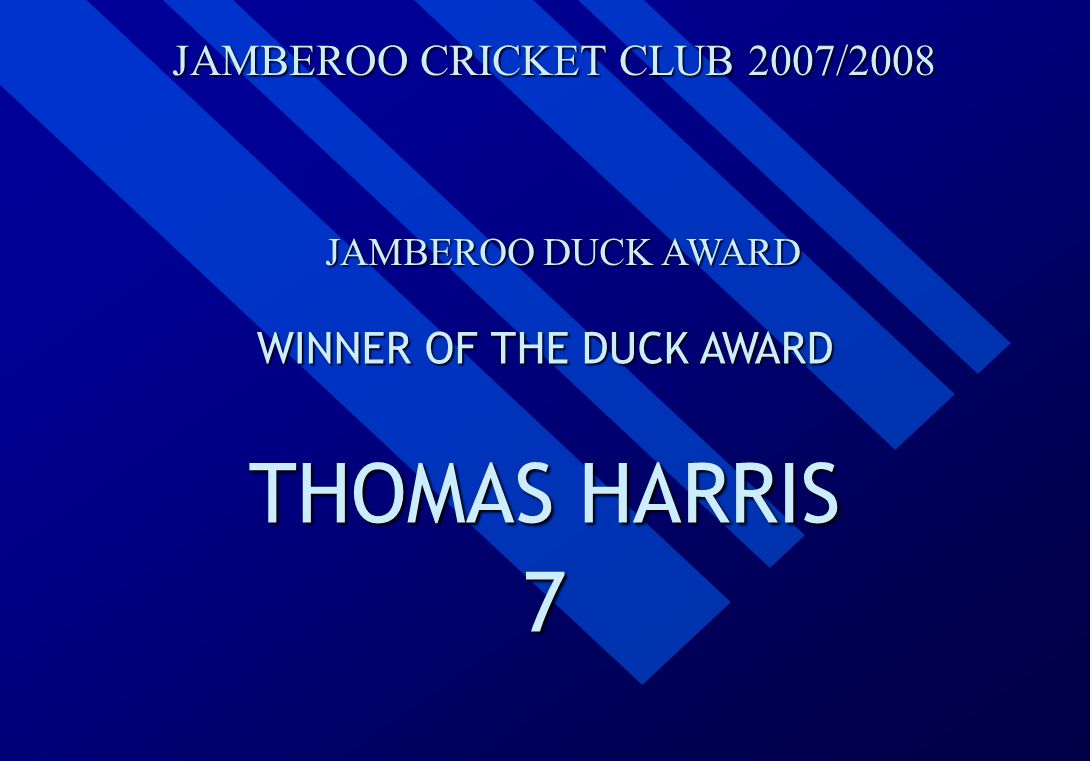 JAMBEROO CRICKET CLUB 2007/2008 JAMBEROO DUCK AWARD WINNER OF THE DUCK AWARD THOMAS HARRIS 7