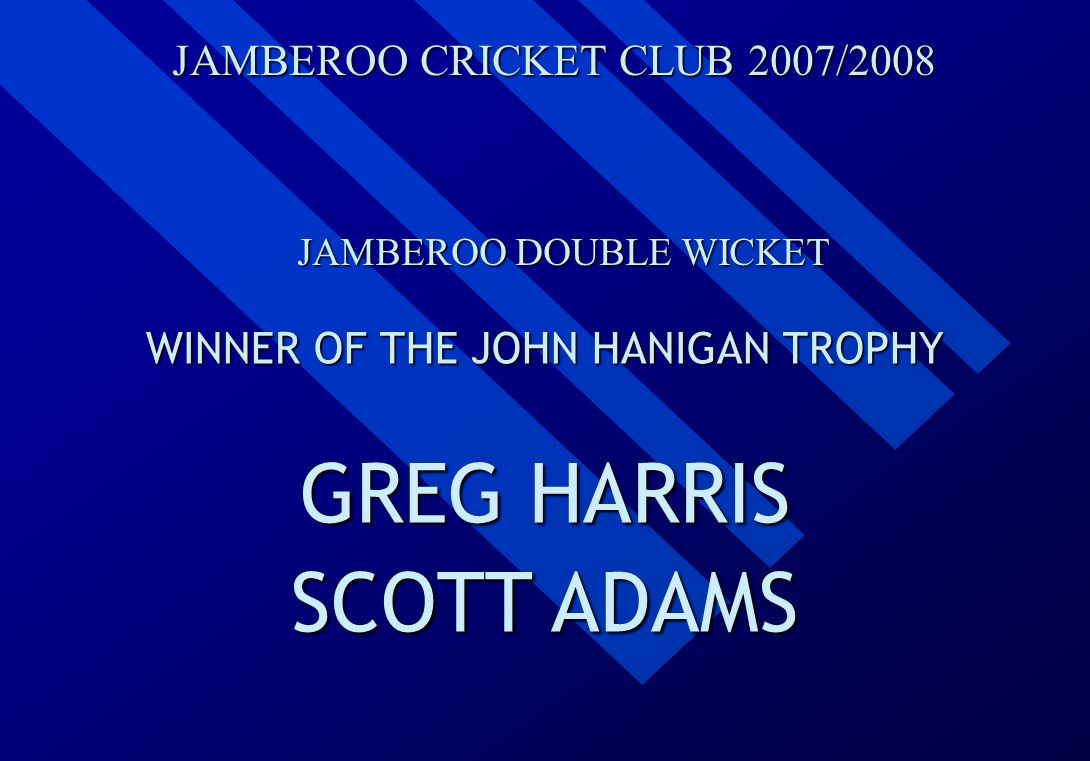 JAMBEROO CRICKET CLUB 2007/2008 JAMBEROO DOUBLE WICKET WINNER OF THE JOHN HANIGAN TROPHY GREG HARRIS SCOTT ADAMS
